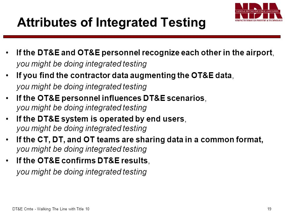 DT&E Cmte - Walking The Line with Title 10 19 Attributes of Integrated Testing If the DT&E and OT&E personnel recognize each other in the airport, you might be doing integrated testing If you find the contractor data augmenting the OT&E data, you might be doing integrated testing If the OT&E personnel influences DT&E scenarios, you might be doing integrated testing If the DT&E system is operated by end users, you might be doing integrated testing If the CT, DT, and OT teams are sharing data in a common format, you might be doing integrated testing If the OT&E confirms DT&E results, you might be doing integrated testing