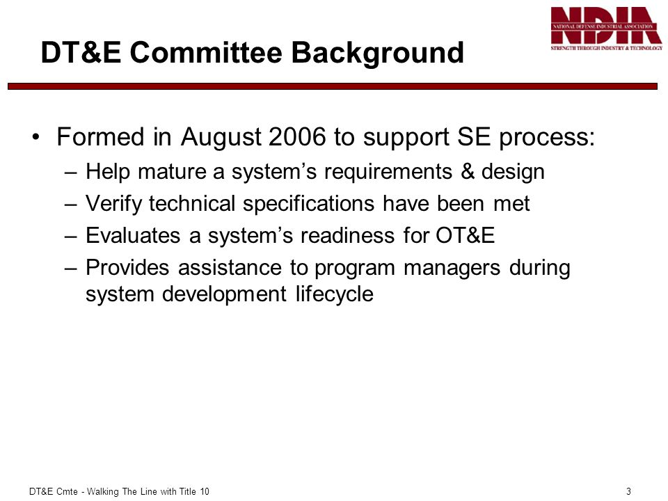 DT&E Cmte - Walking The Line with Title 10 3 DT&E Committee Background Formed in August 2006 to support SE process: –Help mature a systems requirements & design –Verify technical specifications have been met –Evaluates a systems readiness for OT&E –Provides assistance to program managers during system development lifecycle