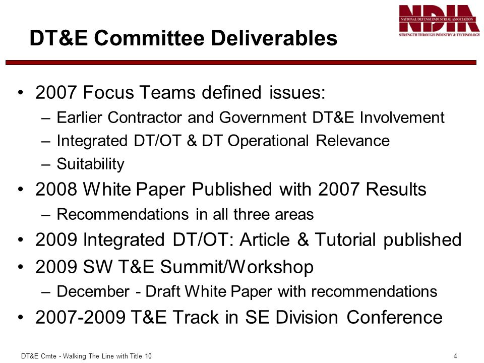 DT&E Cmte - Walking The Line with Title 10 4 DT&E Committee Deliverables 2007 Focus Teams defined issues: –Earlier Contractor and Government DT&E Involvement –Integrated DT/OT & DT Operational Relevance –Suitability 2008 White Paper Published with 2007 Results –Recommendations in all three areas 2009 Integrated DT/OT: Article & Tutorial published 2009 SW T&E Summit/Workshop –December - Draft White Paper with recommendations 2007-2009 T&E Track in SE Division Conference