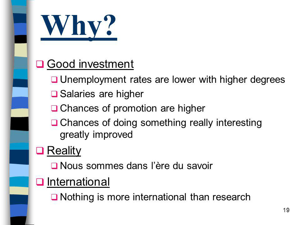 18 Why? Personal Satisfaction Un défi pour vous-même Deeper knowledge Teaching, writing and research force you to ask fundamental questions and test y