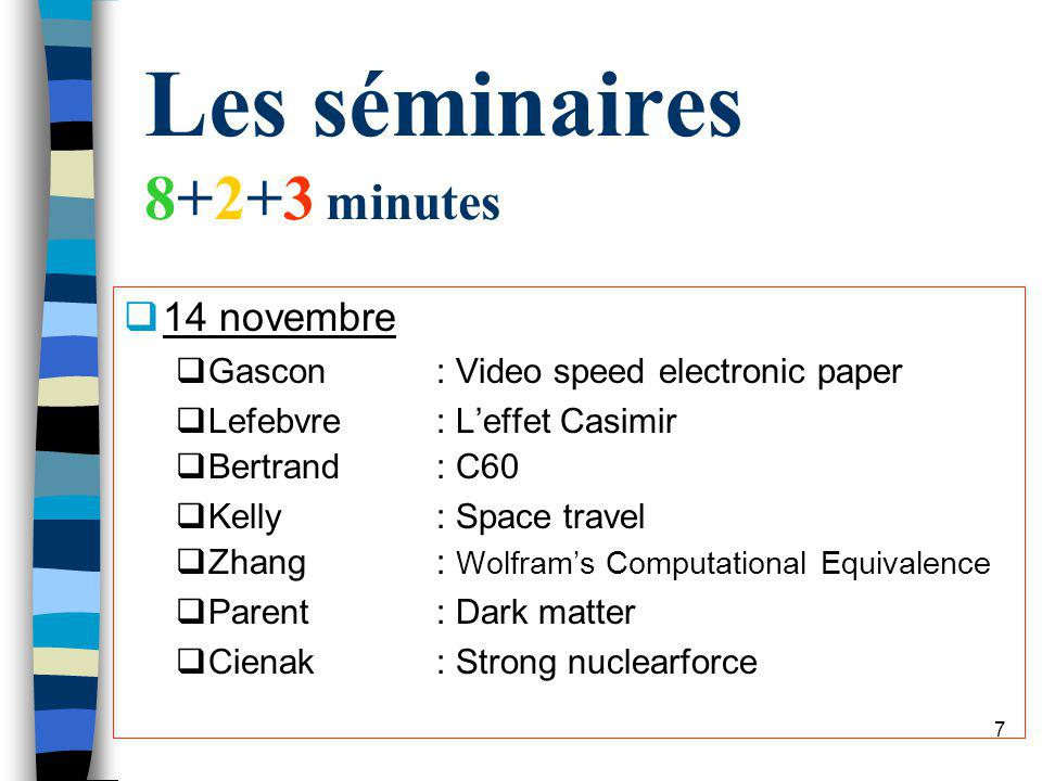 6 Séminaires n Seminar: 8+2 min + 3 min Q transparencies -or- PowerPoint n Will take place in the last 3 weeks of the semester 14, 21, 28 novembre n Le département sera invité n Vous devez préparer le texte de 4 pages format PRL pour le séminaire, et je les metterai sur le site W 3