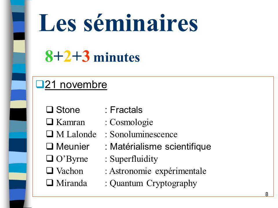 7 Les séminaires 8+2+3 minutes 14 novembre Gascon: Video speed electronic paper Lefebvre: Leffet Casimir Bertrand: C60 Kelly: Space travel Zhang: Wolframs Computational Equivalence Parent: Dark matter Cienak: Strong nuclearforce