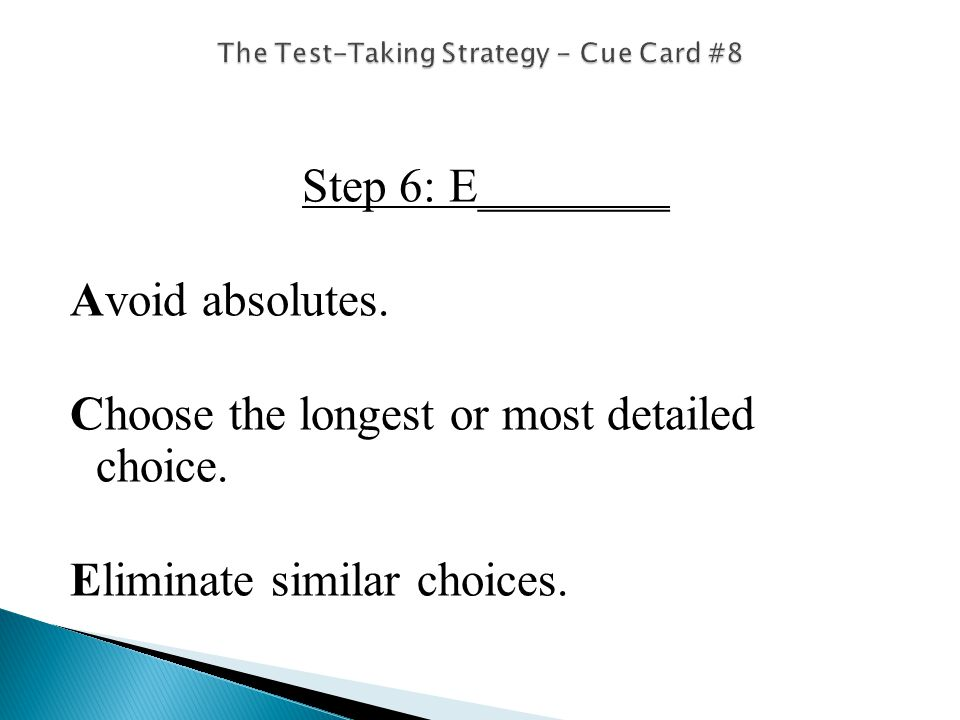 Step 6: E________ Avoid absolutes. Choose the longest or most detailed choice.