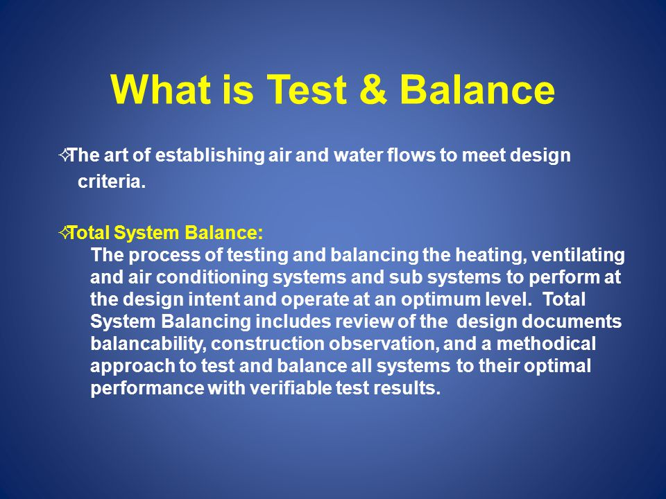 What is Test & Balance The art of establishing air and water flows to meet design criteria. Total System Balance: The process of testing and balancing