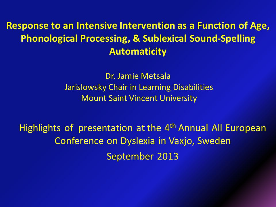 Response to an Intensive Intervention as a Function of Age, Phonological Processing, & Sublexical Sound-Spelling Automaticity Dr. Jamie Metsala Jarisl