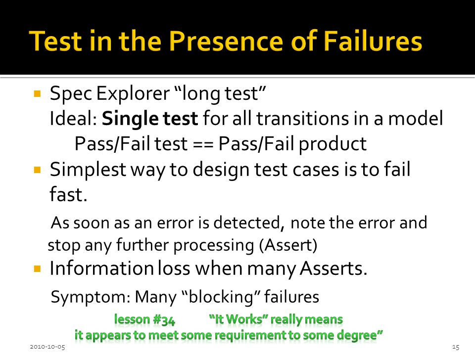 Spec Explorer long test Ideal: Single test for all transitions in a model Pass/Fail test == Pass/Fail product Simplest way to design test cases is to fail fast.
