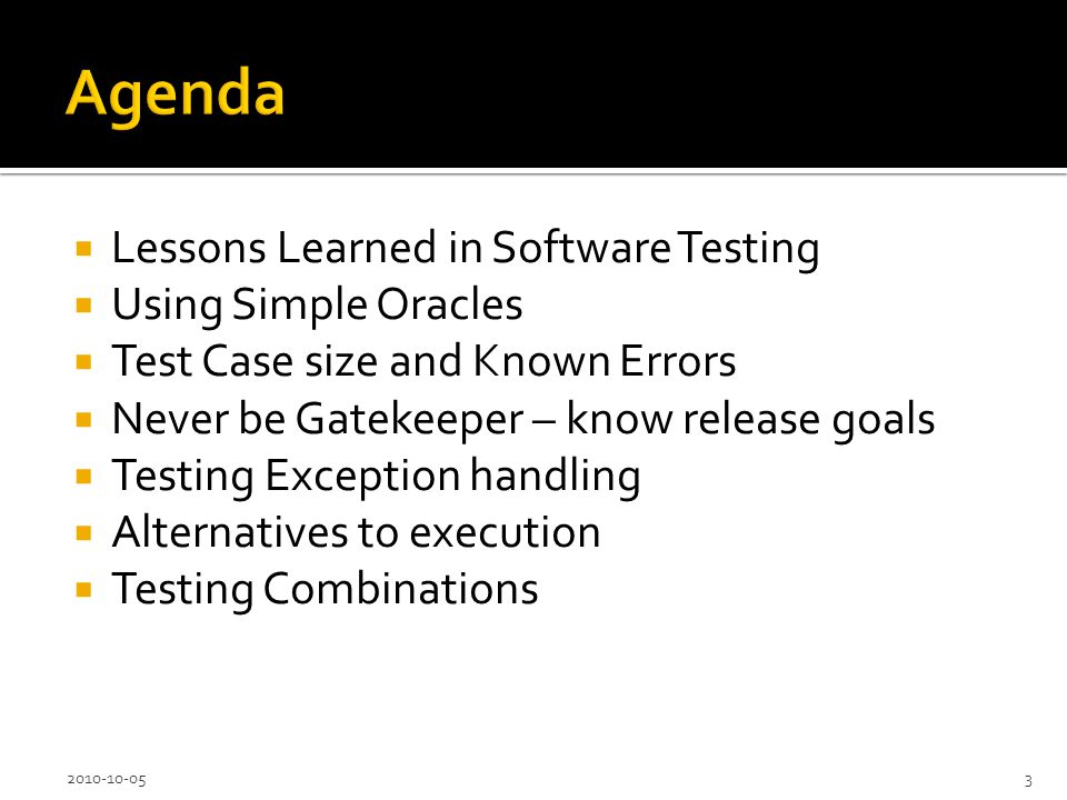 Lessons Learned in Software Testing Using Simple Oracles Test Case size and Known Errors Never be Gatekeeper – know release goals Testing Exception handling Alternatives to execution Testing Combinations 2010-10-053