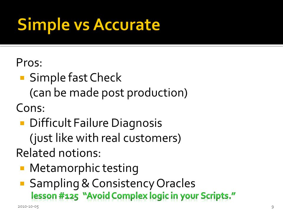 Pros: Simple fast Check (can be made post production) Cons: Difficult Failure Diagnosis (just like with real customers) Related notions: Metamorphic testing Sampling & Consistency Oracles 2010-10-059