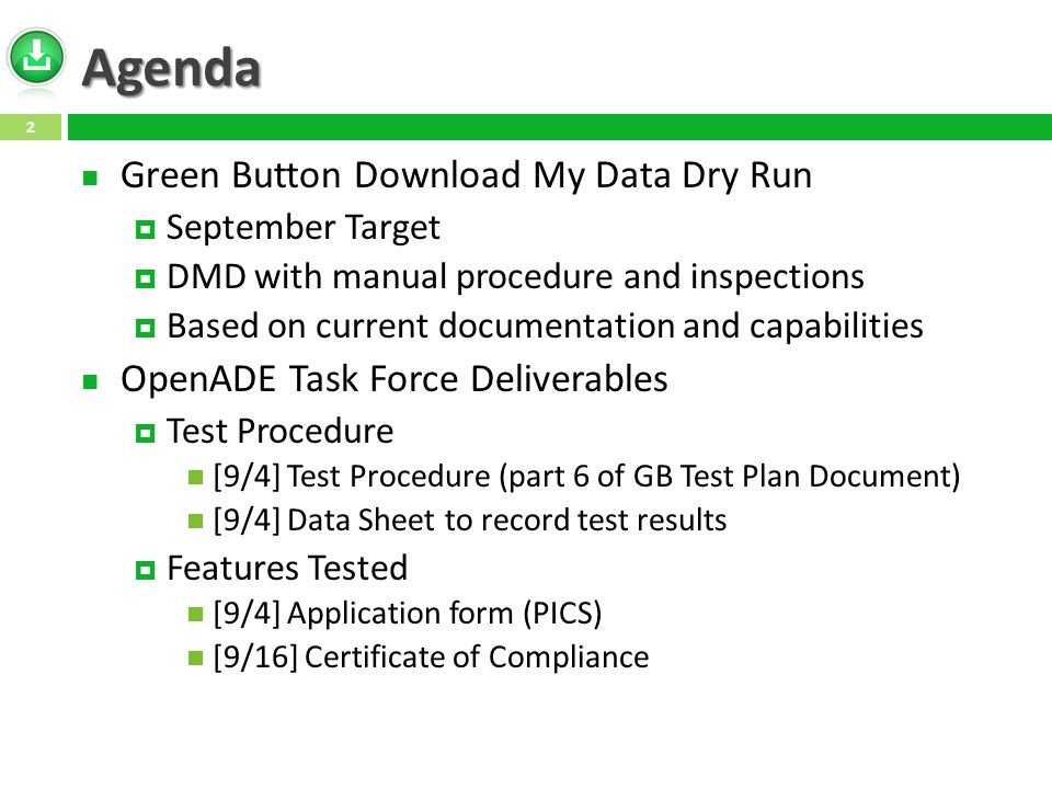 Agenda Green Button Download My Data Dry Run September Target DMD with manual procedure and inspections Based on current documentation and capabilities OpenADE Task Force Deliverables Test Procedure [9/4] Test Procedure (part 6 of GB Test Plan Document) [9/4] Data Sheet to record test results Features Tested [9/4] Application form (PICS) [9/16] Certificate of Compliance 2