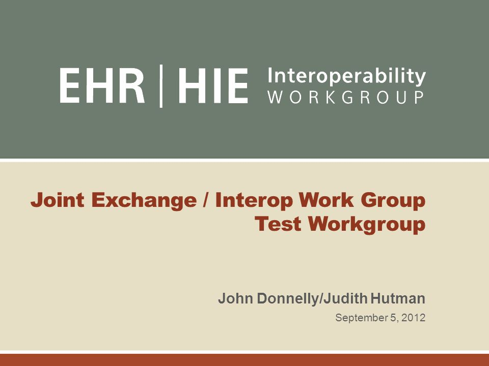 Joint Exchange / Interop Work Group Test Workgroup John Donnelly/Judith Hutman September 5, 2012