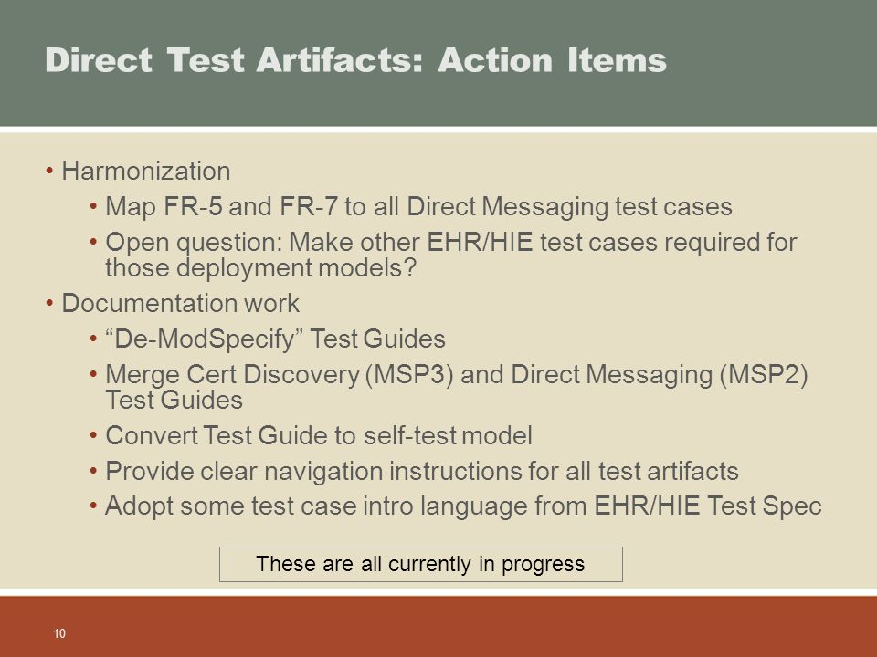 10 Direct Test Artifacts: Action Items Harmonization Map FR-5 and FR-7 to all Direct Messaging test cases Open question: Make other EHR/HIE test cases required for those deployment models.