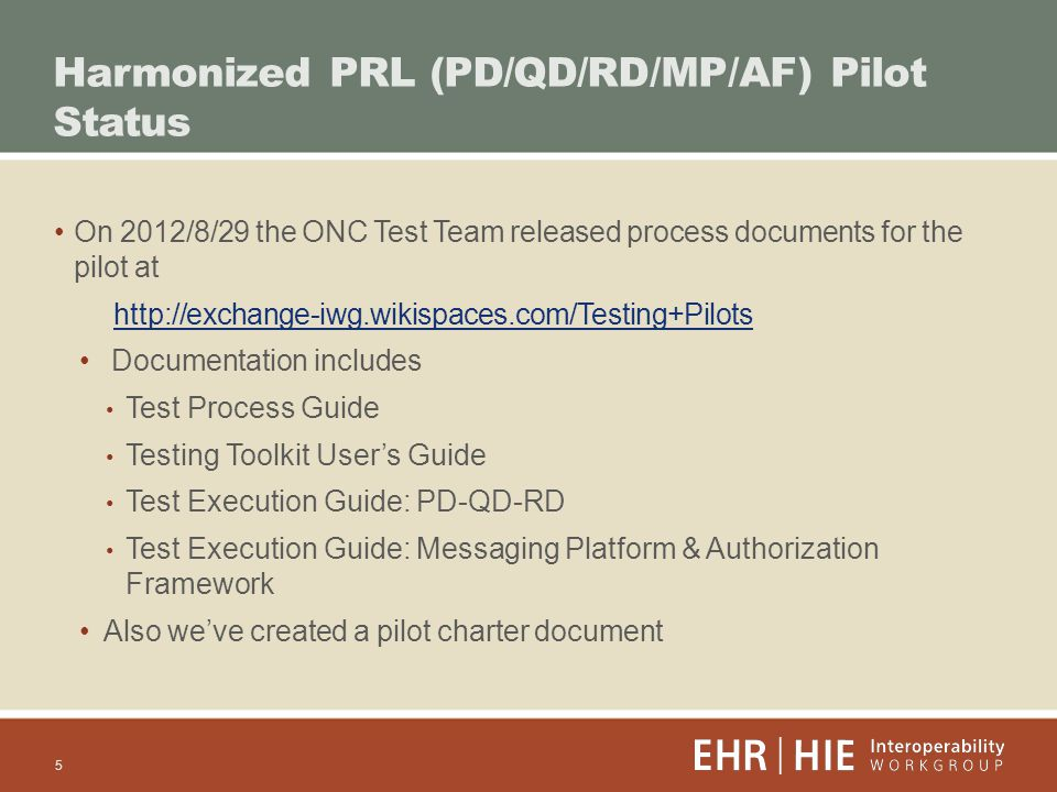 On 2012/8/29 the ONC Test Team released process documents for the pilot at   Documentation includes Test Process Guide Testing Toolkit Users Guide Test Execution Guide: PD-QD-RD Test Execution Guide: Messaging Platform & Authorization Framework Also weve created a pilot charter document Harmonized PRL (PD/QD/RD/MP/AF) Pilot Status 5