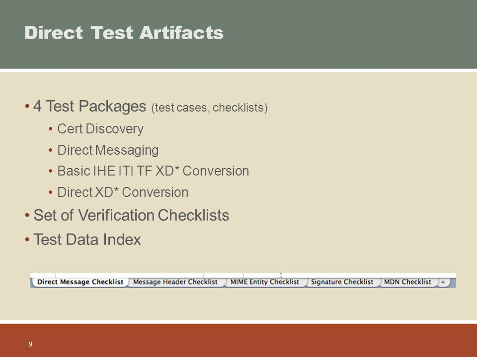 9 Direct Test Artifacts 4 Test Packages (test cases, checklists) Cert Discovery Direct Messaging Basic IHE ITI TF XD* Conversion Direct XD* Conversion Set of Verification Checklists Test Data Index