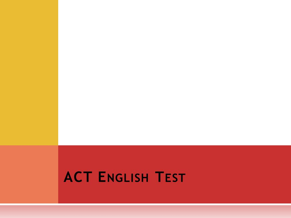 T HE E NGLISH TEST IS A 75- QUESTION, 45- MINUTE TEST, COVERING : Usage/Mechanics punctuation grammar and usage sentence structure Rhetorical Skills strategy organization style