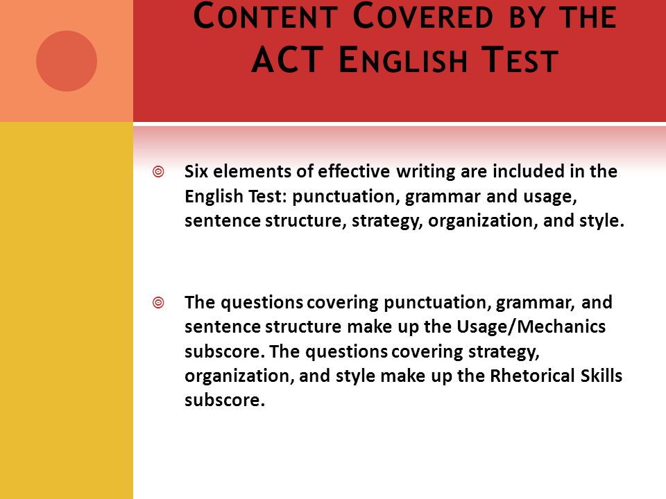 C ONTENT C OVERED BY THE ACT E NGLISH T EST Six elements of effective writing are included in the English Test: punctuation, grammar and usage, sentence structure, strategy, organization, and style.