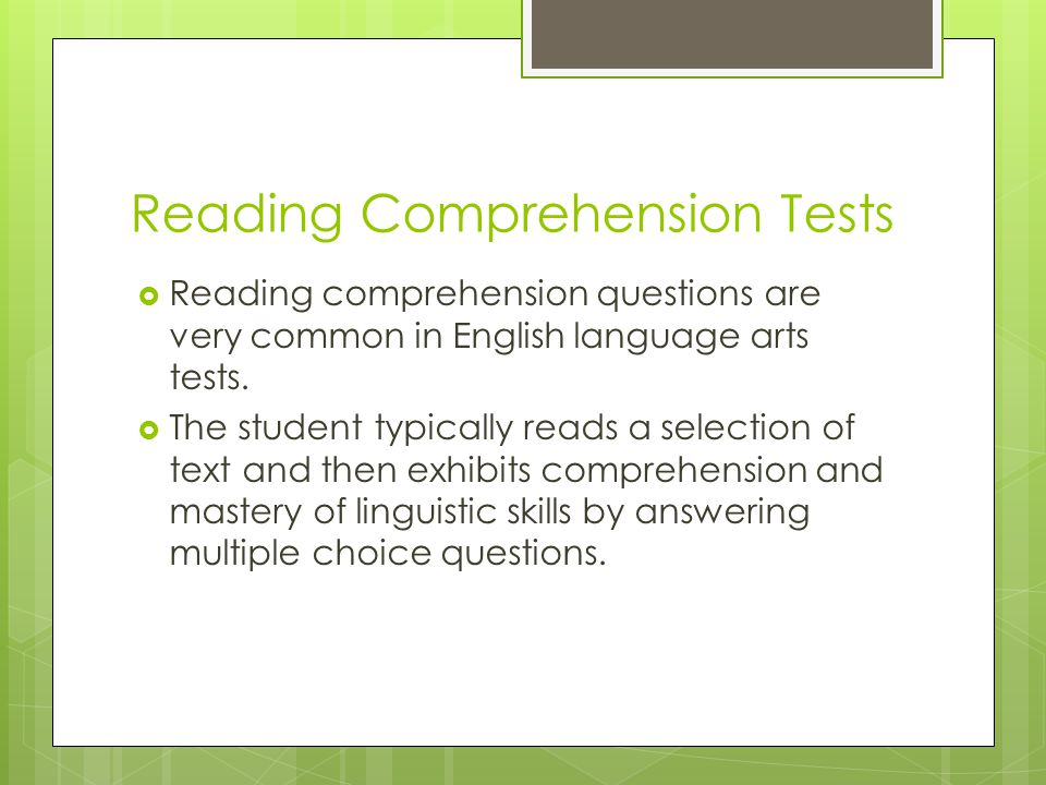 Reading Comprehension Tests Reading comprehension questions are very common in English language arts tests. The student typically reads a selection of