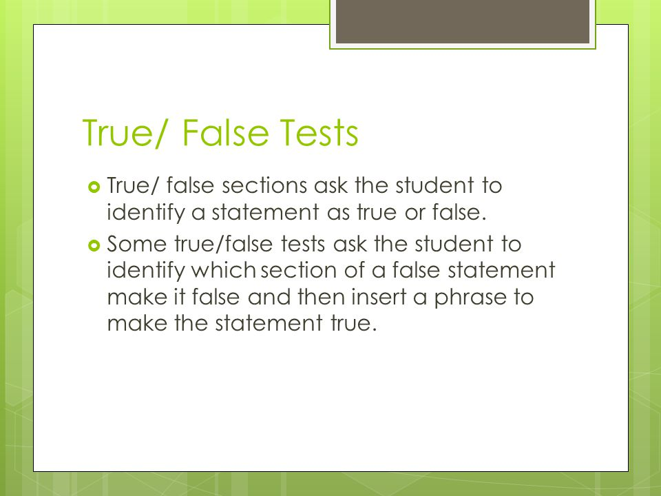 True/ False Tests True/ false sections ask the student to identify a statement as true or false. Some true/false tests ask the student to identify whi