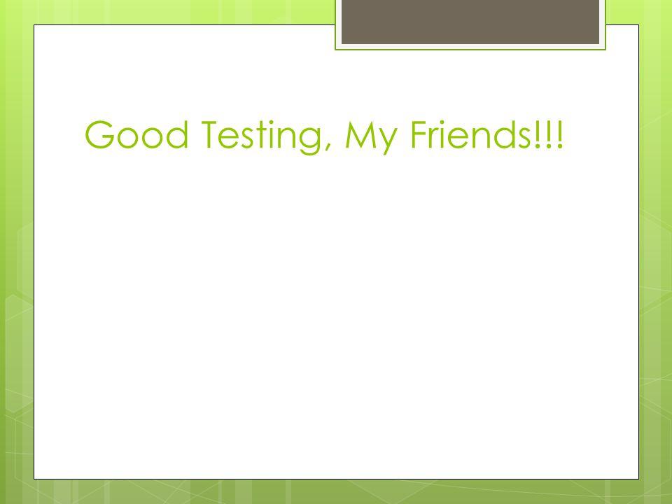 Good Testing, My Friends!!!