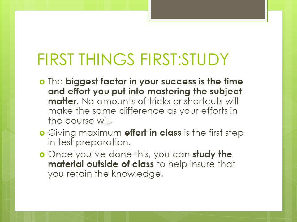 FIRST THINGS FIRST:STUDY The biggest factor in your success is the time and effort you put into mastering the subject matter. No amounts of tricks or