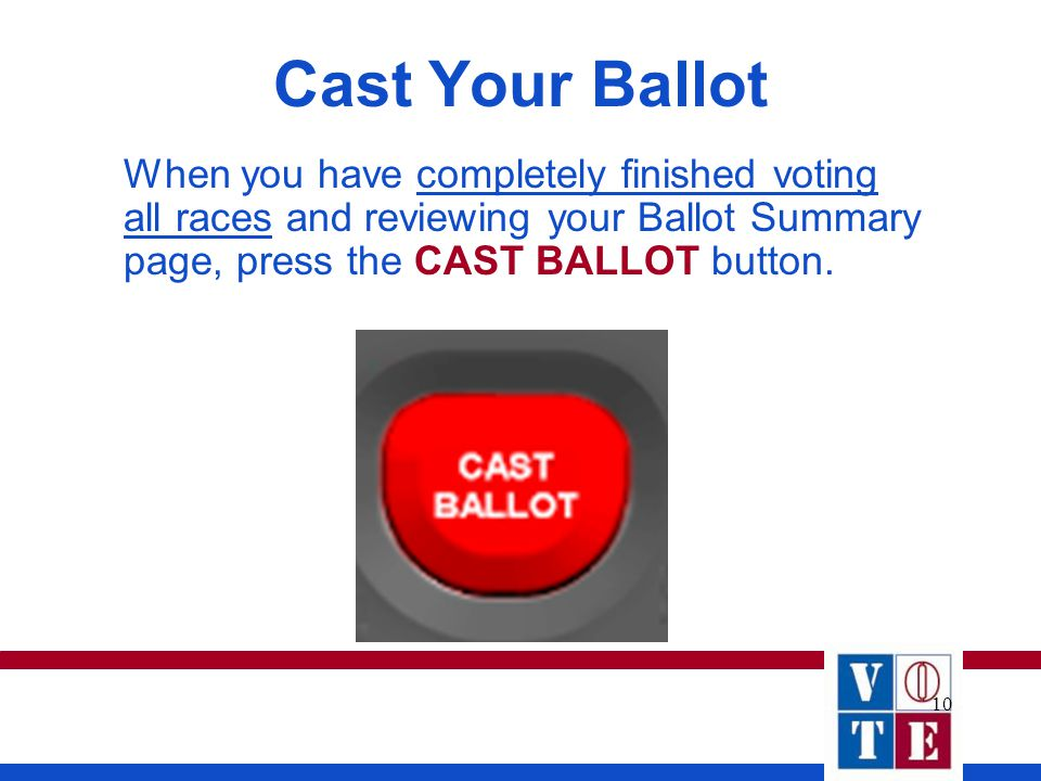 10 Cast Your Ballot When you have completely finished voting all races and reviewing your Ballot Summary page, press the CAST BALLOT button.