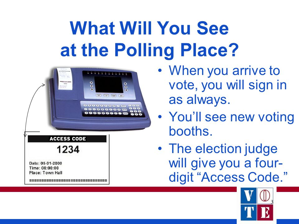 3 What Will You See at the Polling Place. When you arrive to vote, you will sign in as always.