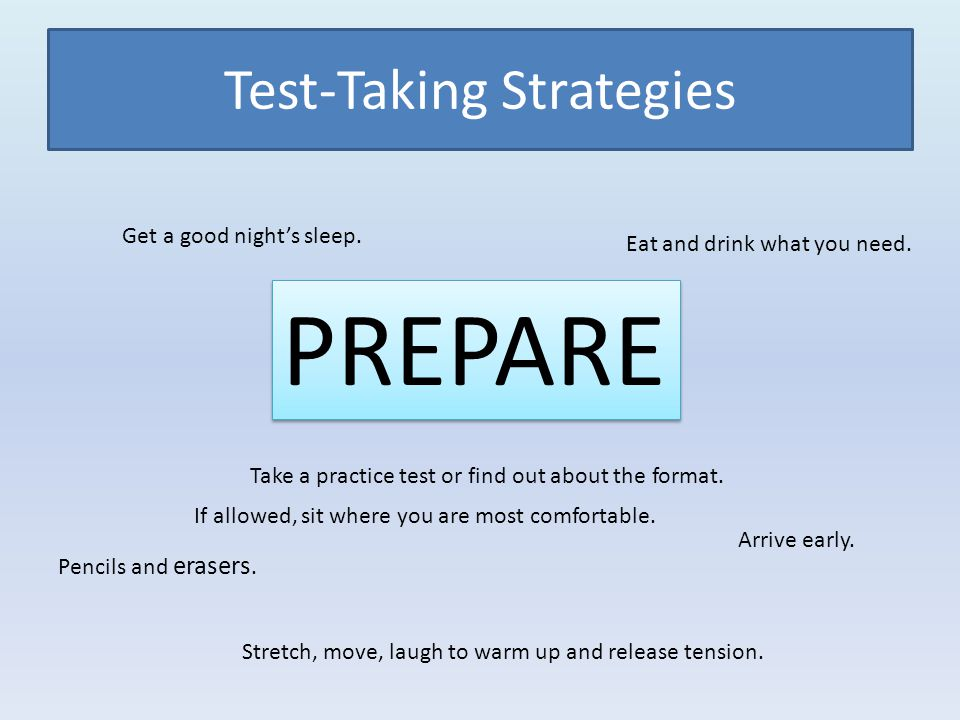 Test-Taking Strategies PREPARE Get a good nights sleep.