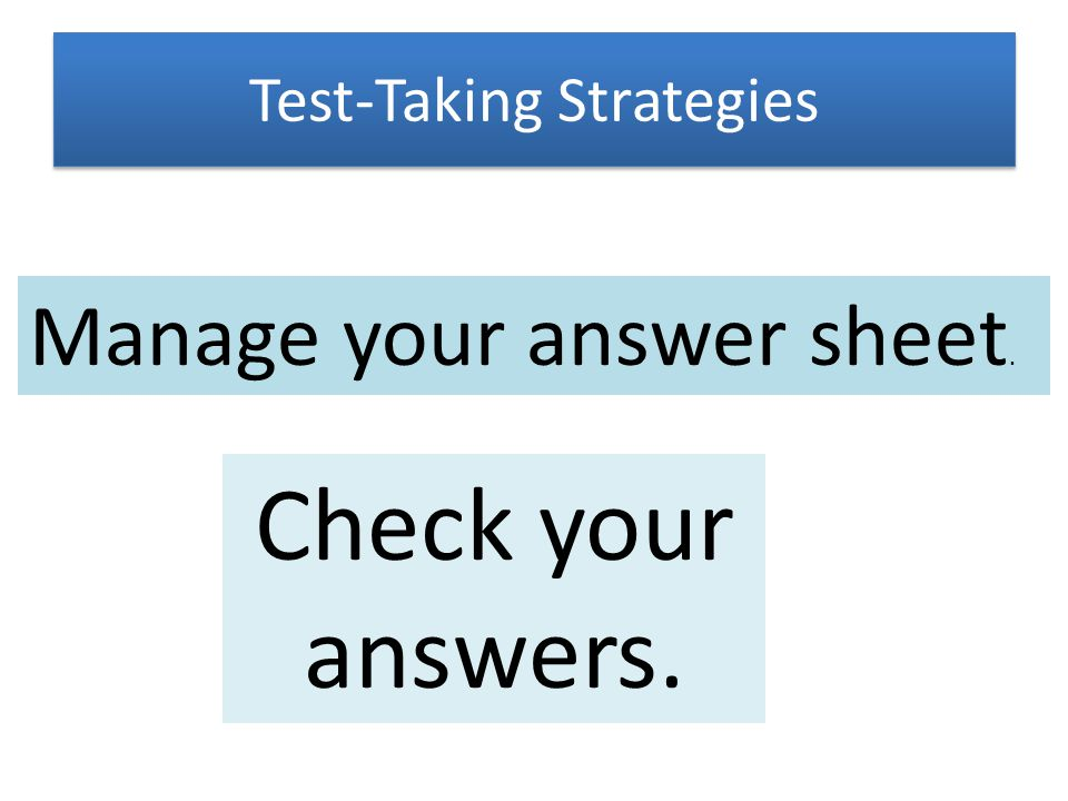 Test-Taking Strategies Check your answers. Manage your answer sheet.