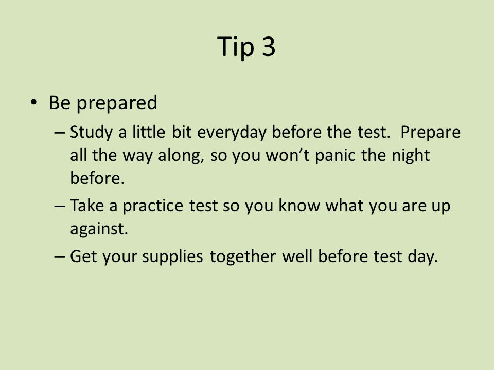 Tip 3 Be prepared – Study a little bit everyday before the test. Prepare all the way along, so you wont panic the night before. – Take a practice test