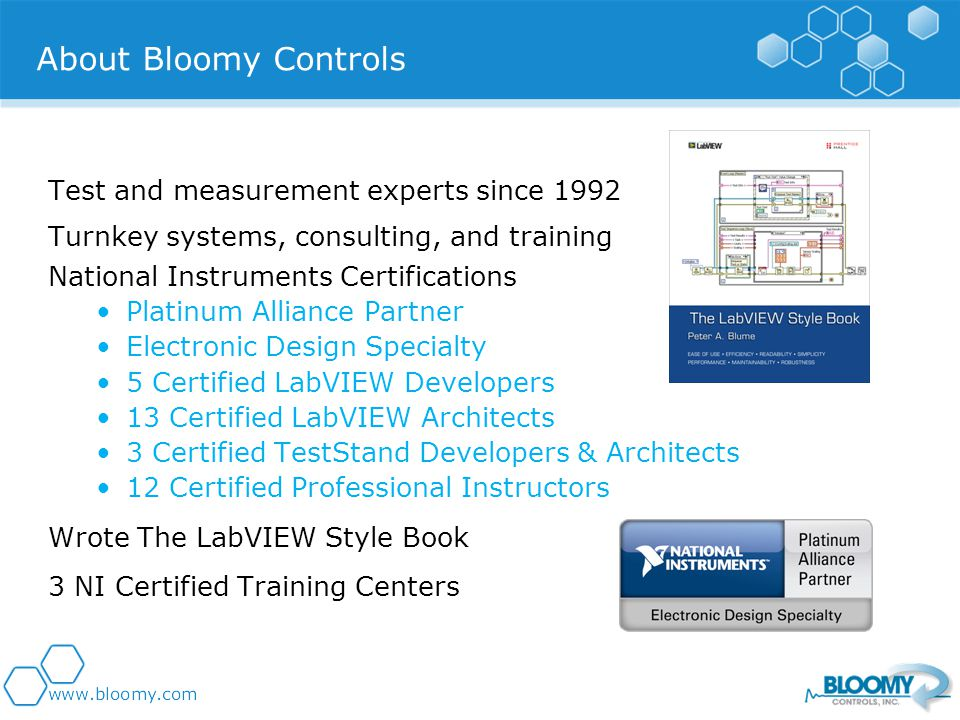 Test and measurement experts since 1992 Turnkey systems, consulting, and training National Instruments Certifications Platinum Alliance Partner Electronic Design Specialty 5 Certified LabVIEW Developers 13 Certified LabVIEW Architects 3 Certified TestStand Developers & Architects 12 Certified Professional Instructors Wrote The LabVIEW Style Book 3 NI Certified Training Centers About Bloomy Controls