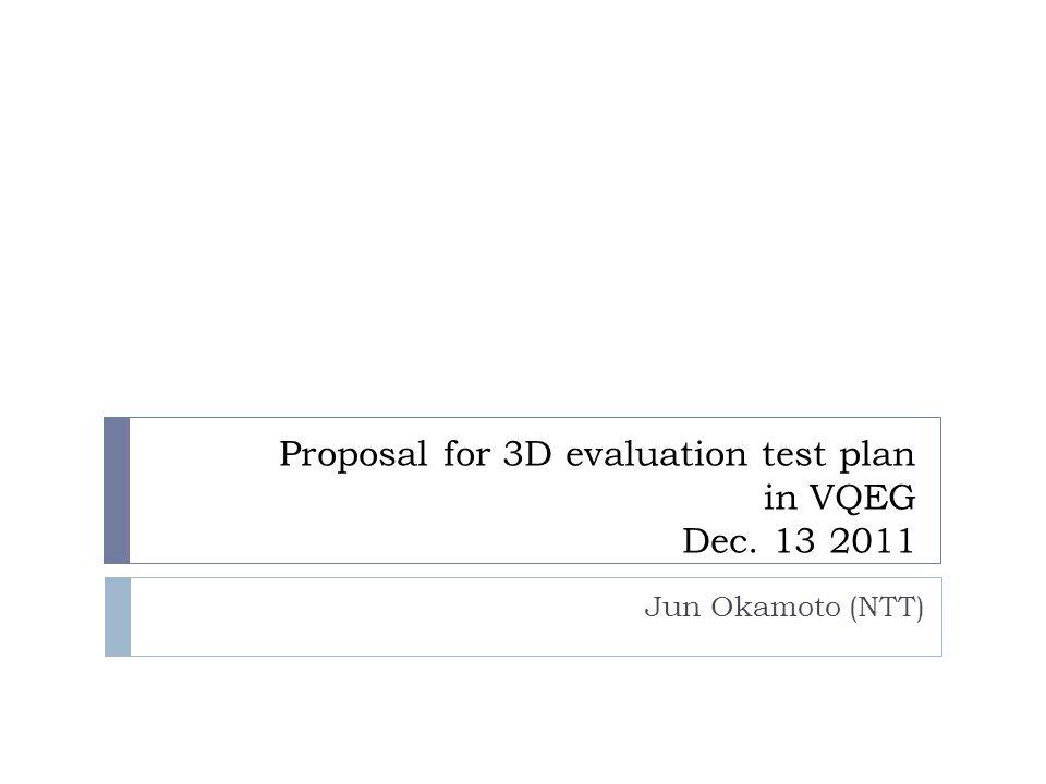 Proposal for 3D evaluation test plan in VQEG Dec. 13 2011 Jun Okamoto (NTT)