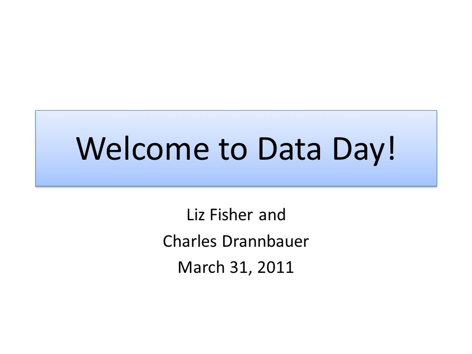 Welcome to Data Day! Liz Fisher and Charles Drannbauer March 31, 2011