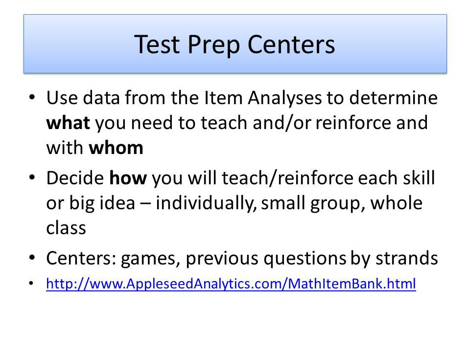 Test Prep Centers Use data from the Item Analyses to determine what you need to teach and/or reinforce and with whom Decide how you will teach/reinfor