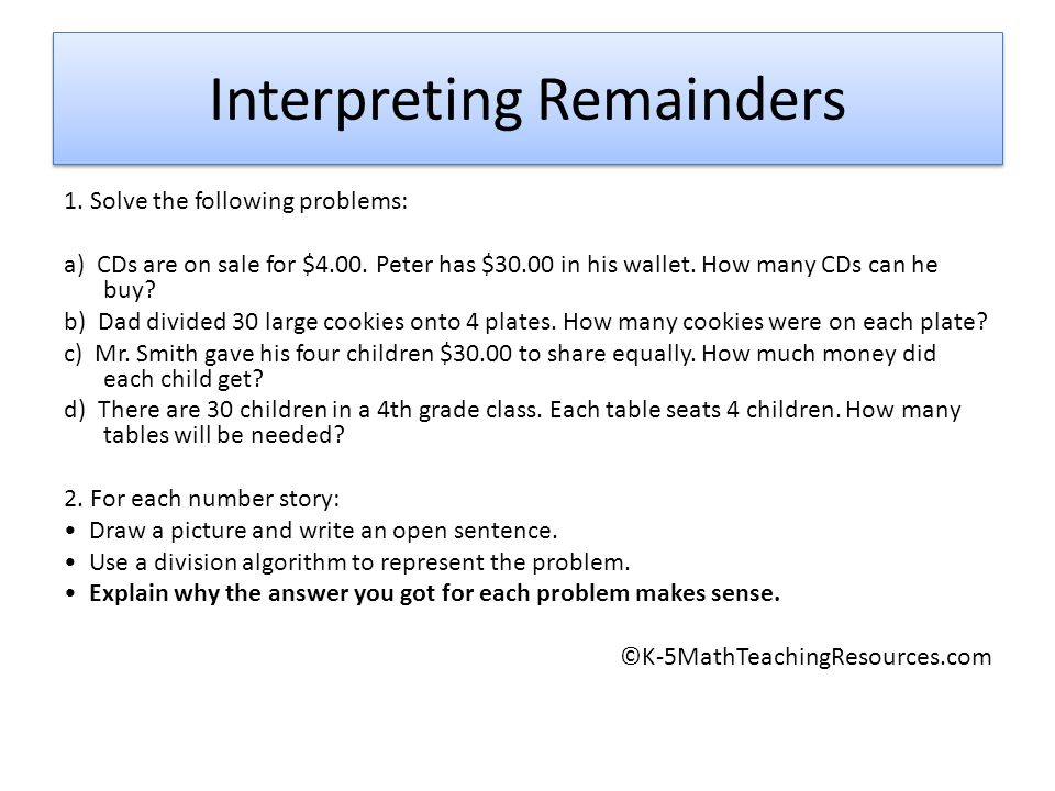Interpreting Remainders 1. Solve the following problems: a) CDs are on sale for $4.00. Peter has $30.00 in his wallet. How many CDs can he buy? b) Dad