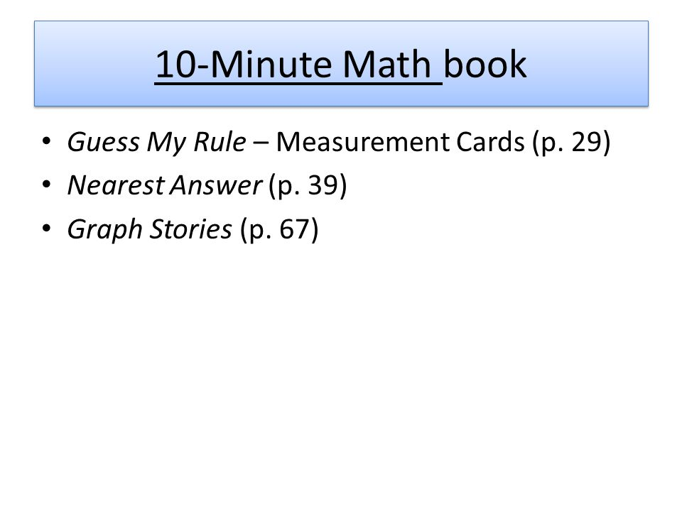 10-Minute Math book Guess My Rule – Measurement Cards (p. 29) Nearest Answer (p. 39) Graph Stories (p. 67)