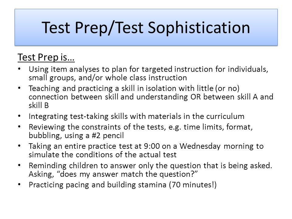Test Prep/Test Sophistication Test Prep is… Using item analyses to plan for targeted instruction for individuals, small groups, and/or whole class instruction Teaching and practicing a skill in isolation with little (or no) connection between skill and understanding OR between skill A and skill B Integrating test-taking skills with materials in the curriculum Reviewing the constraints of the tests, e.g.