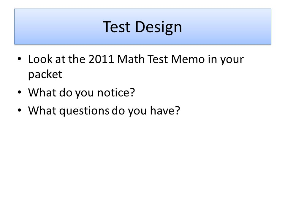 Test Design Look at the 2011 Math Test Memo in your packet What do you notice? What questions do you have?