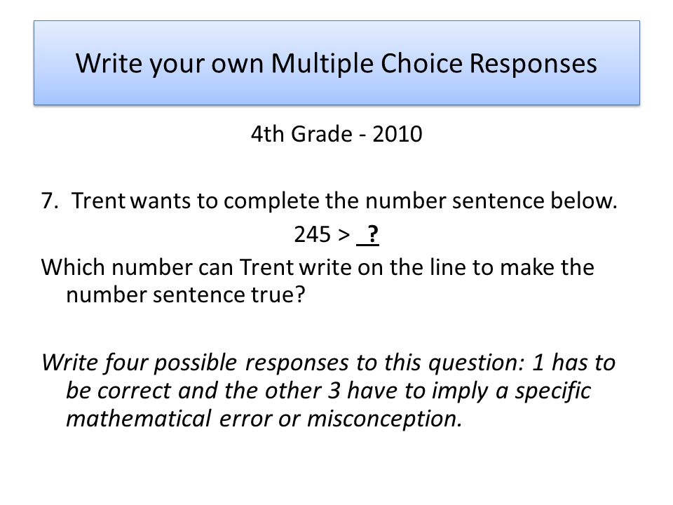 Write your own Multiple Choice Responses 4th Grade - 2010 7. Trent wants to complete the number sentence below. 245 > ? Which number can Trent write o