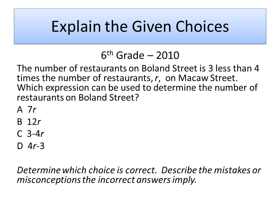 Explain the Given Choices 6 th Grade – 2010 The number of restaurants on Boland Street is 3 less than 4 times the number of restaurants, r, on Macaw Street.