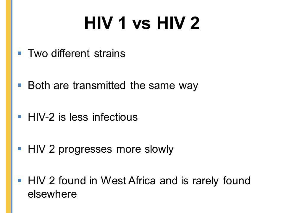HIV 1 vs HIV 2 Two different strains Both are transmitted the same way HIV-2 is less infectious HIV 2 progresses more slowly HIV 2 found in West Afric