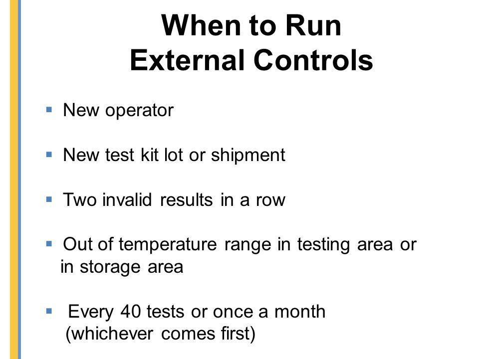 When to Run External Controls New operator New test kit lot or shipment Two invalid results in a row Out of temperature range in testing area or in st