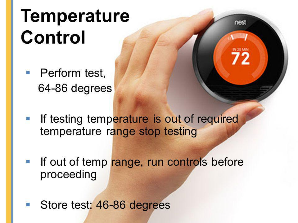 Perform test, 64-86 degrees If testing temperature is out of required temperature range stop testing If out of temp range, run controls before proceed