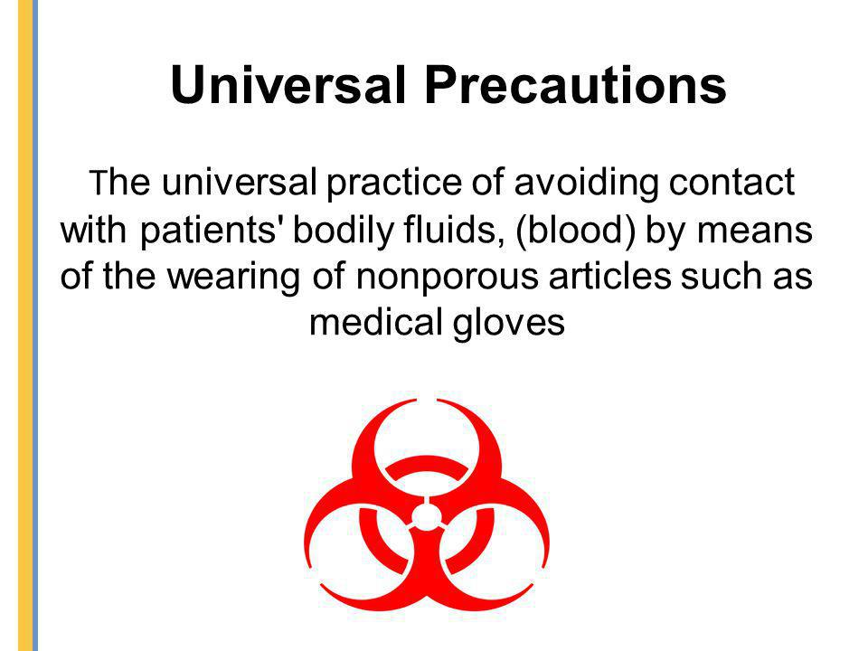 Universal Precautions T he universal practice of avoiding contact with patients' bodily fluids, (blood) by means of the wearing of nonporous articles