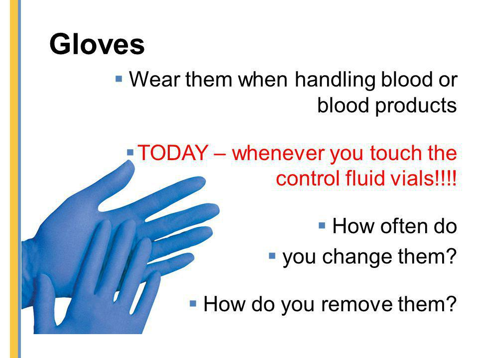 Gloves Wear them when handling blood or blood products TODAY – whenever you touch the control fluid vials!!!! How often do you change them? How do you