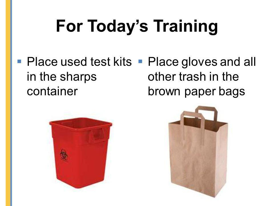 For Todays Training Place used test kits in the sharps container Place gloves and all other trash in the brown paper bags