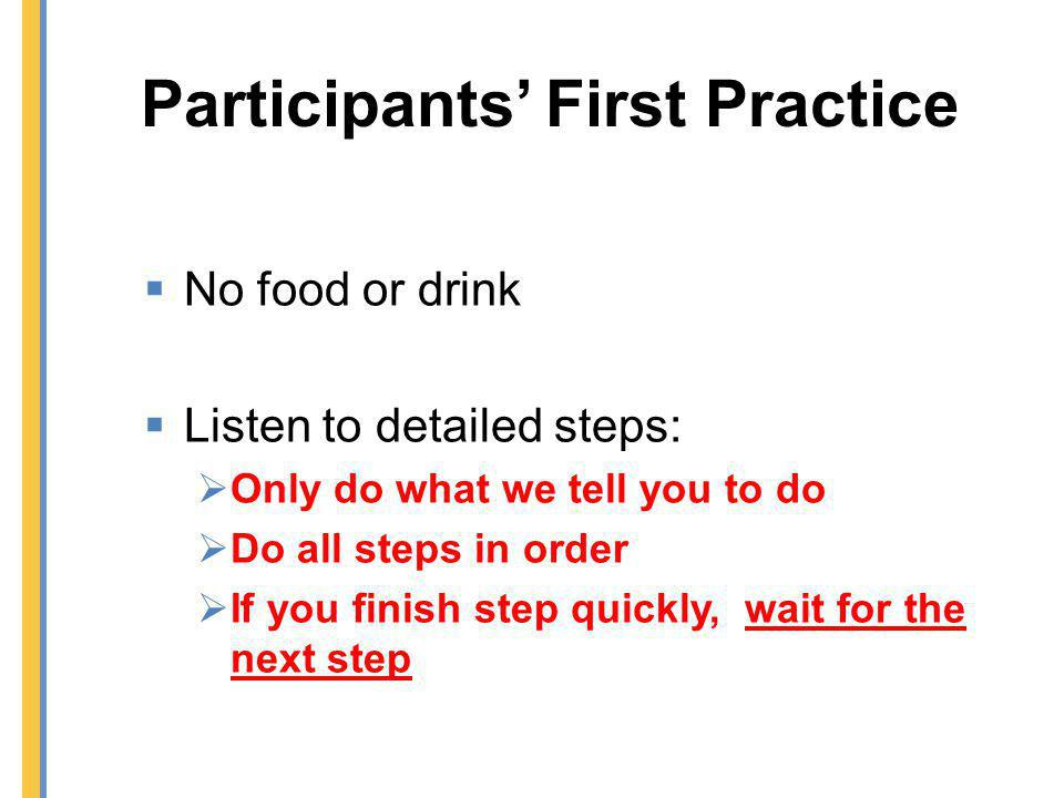 Participants First Practice No food or drink Listen to detailed steps: Only do what we tell you to do Do all steps in order If you finish step quickly