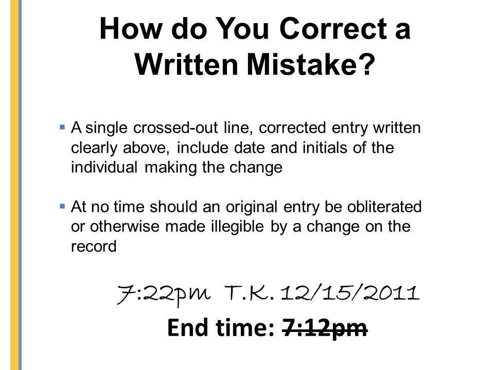 How do You Correct a Written Mistake? 7:22pm T.K. 12/15/2011 End time: 7:12pm A single crossed-out line, corrected entry written clearly above, includ