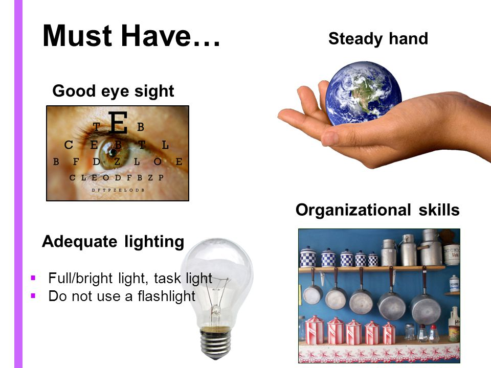 Must Have… Good eye sight Organizational skills Full/bright light, task light Do not use a flashlight Steady hand Adequate lighting