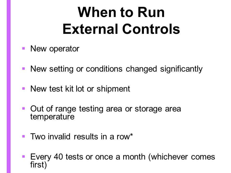 When to Run External Controls New operator New setting or conditions changed significantly New test kit lot or shipment Out of range testing area or storage area temperature Two invalid results in a row* Every 40 tests or once a month (whichever comes first)