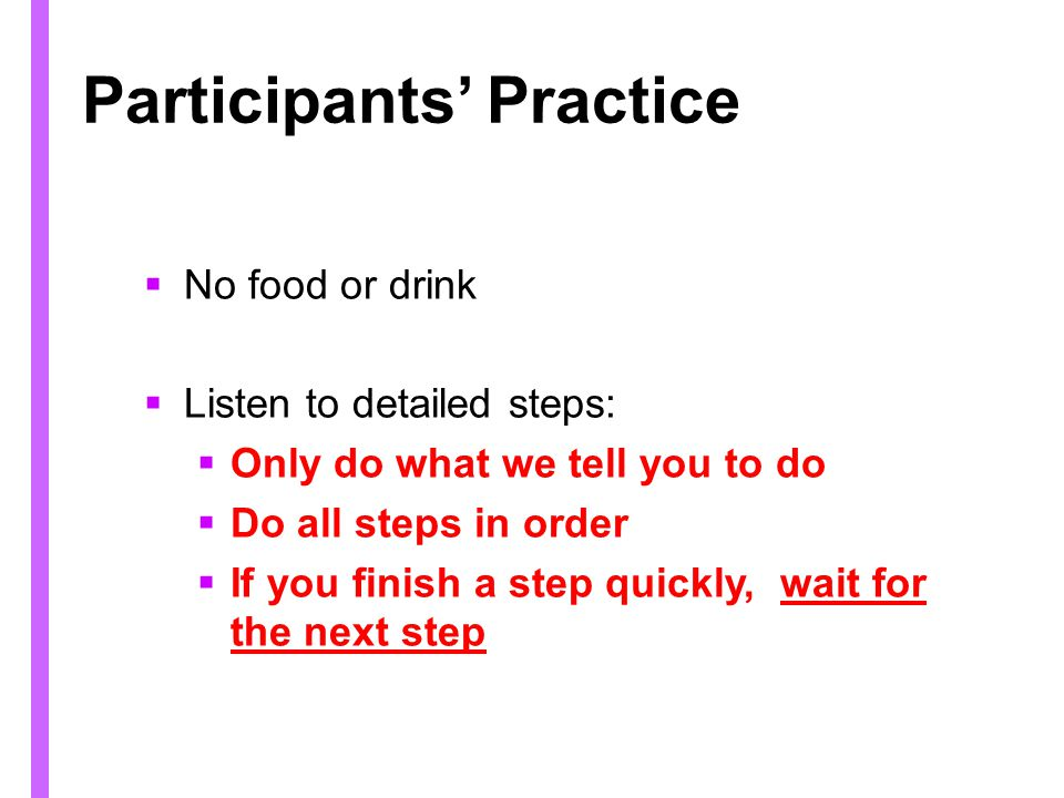 Participants Practice No food or drink Listen to detailed steps: Only do what we tell you to do Do all steps in order If you finish a step quickly, wait for the next step