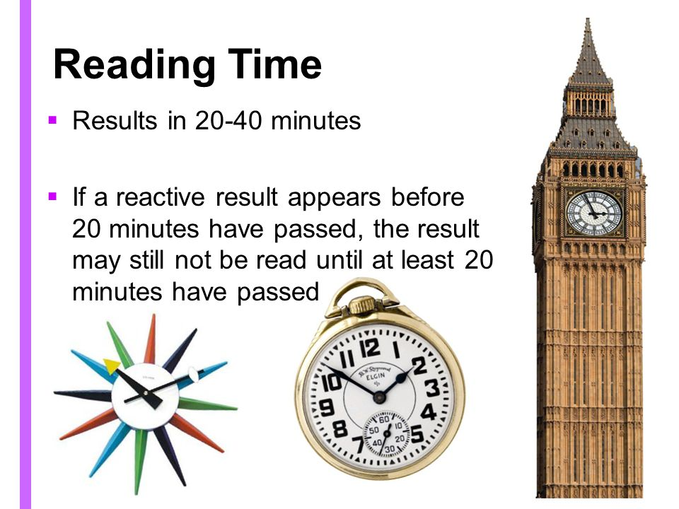 Reading Time Results in 20-40 minutes If a reactive result appears before 20 minutes have passed, the result may still not be read until at least 20 minutes have passed